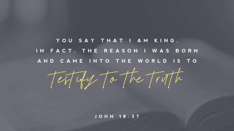 """You say that I am King. In fact, the reason I was born and came into the world is to testify to the truth"" (John 18:37)"